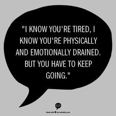 ... and emotionally drained. But you have to keep going.