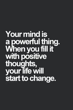 ... fill it with positive thoughts, your life will start to change. More