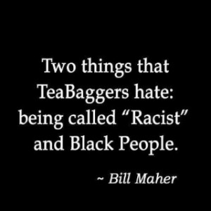 Bill Maher quote. on the Tea party.