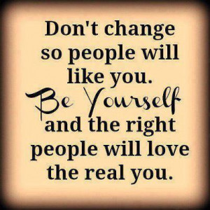 Don't change so people will like you. Be Yourself and the right ...