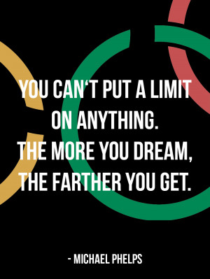 You can't put a limit on anything. The more you dream, the farther ...