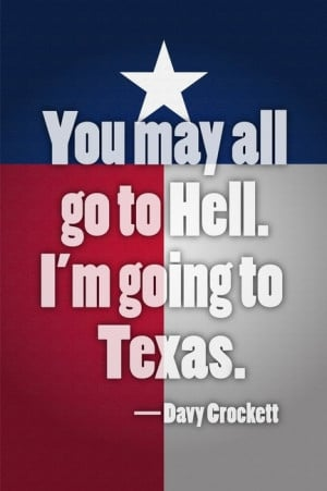 You may all go to hell. I'm going to Texas. Davy Crockett Texas Quote ...