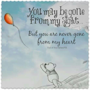 You may be gone from my sight... but you are never gone from mu heart