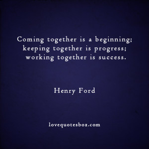 Coming together is a beginning; keeping together is progress;