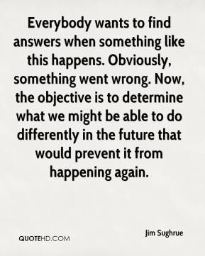 Jim Sughrue - Everybody wants to find answers when something like this ...