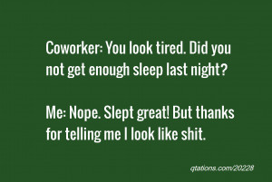 quote of the day: Coworker: You look tired. Did you not get enough ...