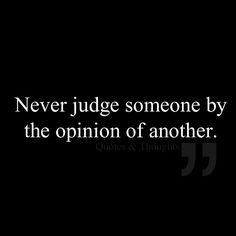 Never judge someone by the opinion of another. More