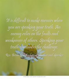 It is difficult to make enemies when you are speaking your truth. An ...