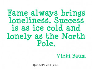 ... loneliness. Success is as ice cold and lonely as the North Pole