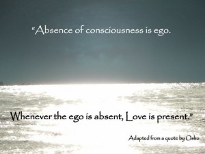 ... ego is absent, Love is present.