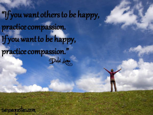 others to be happy , practice compassion . If you want to be happy ...