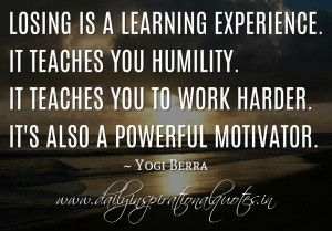 Losing is a learning experience. It teaches you humility. It teaches ...