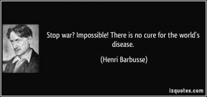 Stop war? Impossible! There is no cure for the world's disease ...