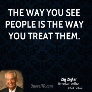 The way you see people is the way you treat them.