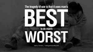 The tragedy of war is that it uses man's best to do man's worst ...
