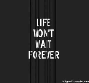 Wait Quotes – Waiting Quotes – Quote - life-wont-wait-forever
