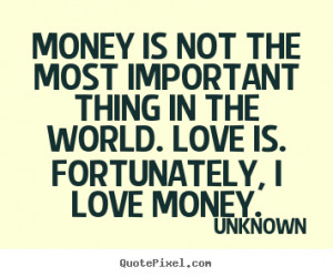 ... important thing in the world. Love is. Fortunately, I love money