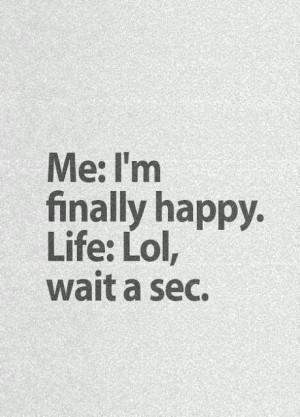 Me I'm finally happy, Life Lol wait a sec.