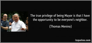 ... that I have the opportunity to be everyone's neighbor. - Thomas Menino