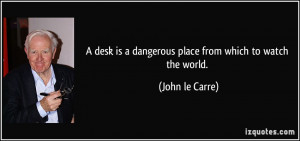 desk is a dangerous place from which to watch the world. - John le ...
