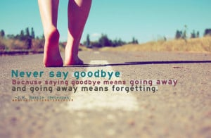 Never say goodbye because saying goodbye means going away and going ...