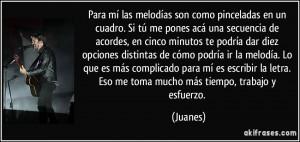 ... la letra. Eso me toma mucho más tiempo, trabajo y esfuerzo. (Juanes
