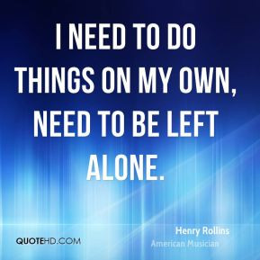 need to do things on my own, need to be left alone.
