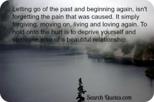 Letting go of the past and beginning again, isn't forgetting the pain ...