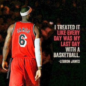 ... it like every dayis my last day with a basketball.