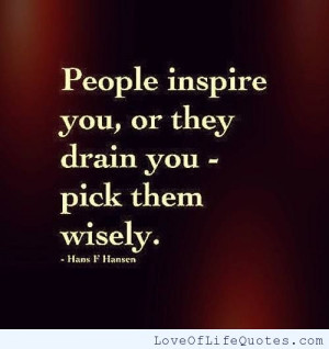 People inspire you, or they drain you