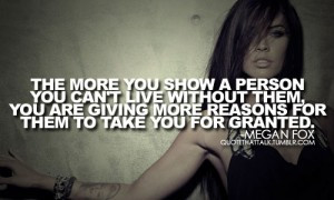 The more you show a person you can't live without them, you are ...