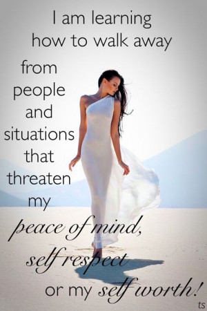 am learning how to walk away from people and situations that ...