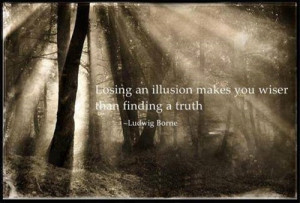 Losing an illusion makes you wiser than finding a truth.