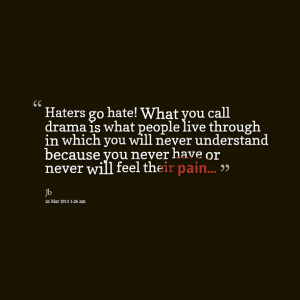 Quotes Picture: haters go hate! what you call drama is what people ...