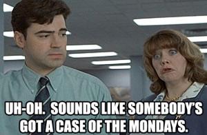Sounds like somebody's got a case of the Mondays.