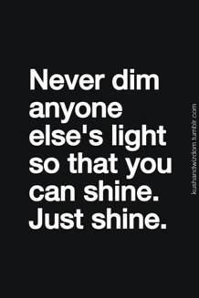 Quote of the Day -Never dim anyone else s light so that you can shine