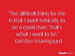The difficult thing for me is that I want basically to be a good man ...