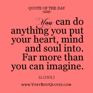 You can do anything you put your heart, mind and soul into. Far more ...