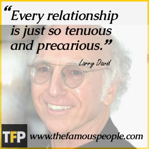 Every relationship is just so tenuous and precarious.