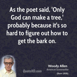 As the poet said, 'Only God can make a tree,' probably because it's so ...