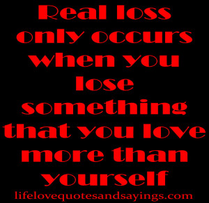 Real loss only occurs when you lose something that you love more than ...