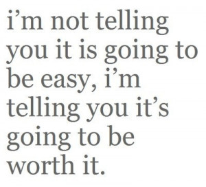 am not telling you it is going to be easy but worth it