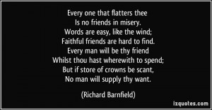 Every one that flatters thee Is no friends in misery. Words are easy ...