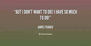 quote-James-Franco-but-i-dont-want-to-die-i-86710.png