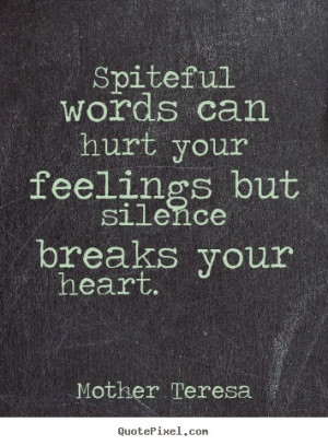 ... can hurt your feelings but silence breaks your heart - Mother Teresa