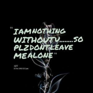 AM NOTHING WITHOUT U.....SO PLZ DONT LEAVE ME ALONE