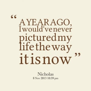 Quotes Picture: a year ago, i would've never pictured my life the way ...