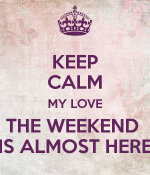 The Weekend Is Almost Here The weekend is almost here
