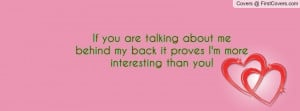 If you are talking about me behind my back it proves I'm more ...