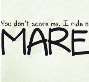 You don't scare me! I ride a Mare!